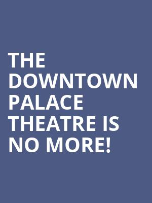 The Downtown Palace Theatre is no more